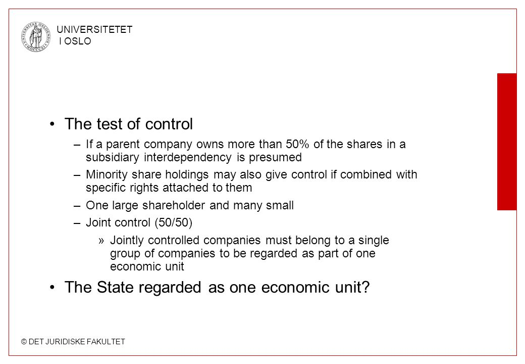 © DET JURIDISKE FAKULTET UNIVERSITETET I OSLO •The test of control –If a parent company owns more than 50% of the shares in a subsidiary interdependency is presumed –Minority share holdings may also give control if combined with specific rights attached to them –One large shareholder and many small –Joint control (50/50) »Jointly controlled companies must belong to a single group of companies to be regarded as part of one economic unit •The State regarded as one economic unit?
