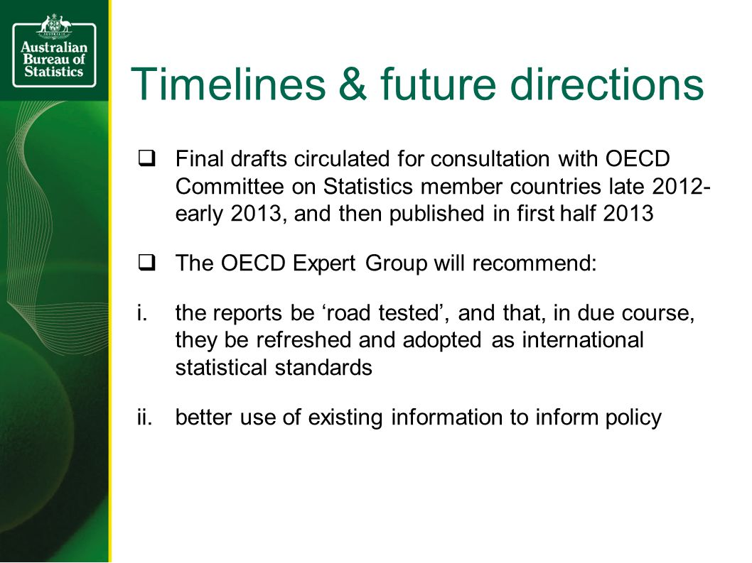 Timelines & future directions  Final drafts circulated for consultation with OECD Committee on Statistics member countries late early 2013, and then published in first half 2013  The OECD Expert Group will recommend: i.the reports be 'road tested', and that, in due course, they be refreshed and adopted as international statistical standards ii.better use of existing information to inform policy