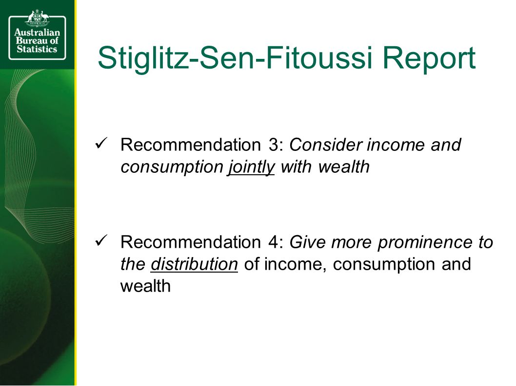 Stiglitz-Sen-Fitoussi Report  Recommendation 3: Consider income and consumption jointly with wealth  Recommendation 4: Give more prominence to the distribution of income, consumption and wealth