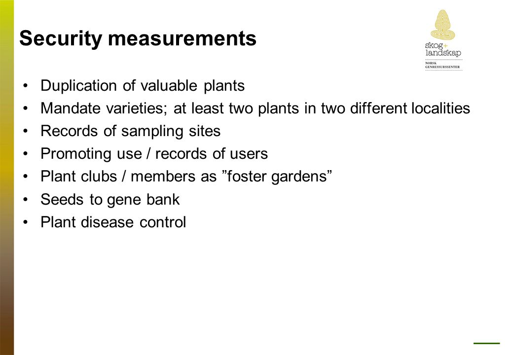Security measurements •Duplication of valuable plants •Mandate varieties; at least two plants in two different localities •Records of sampling sites •Promoting use / records of users •Plant clubs / members as foster gardens •Seeds to gene bank •Plant disease control