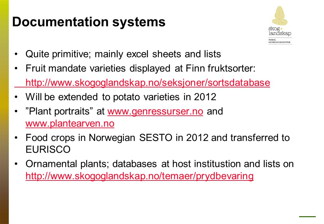 Documentation systems •Quite primitive; mainly excel sheets and lists •Fruit mandate varieties displayed at Finn fruktsorter: http://www.skogoglandskap.no/seksjoner/sortsdatabase •Will be extended to potato varieties in 2012 • Plant portraits at www.genressurser.no and www.plantearven.nowww.genressurser.no www.plantearven.no •Food crops in Norwegian SESTO in 2012 and transferred to EURISCO •Ornamental plants; databases at host institustion and lists on http://www.skogoglandskap.no/temaer/prydbevaring http://www.skogoglandskap.no/temaer/prydbevaring
