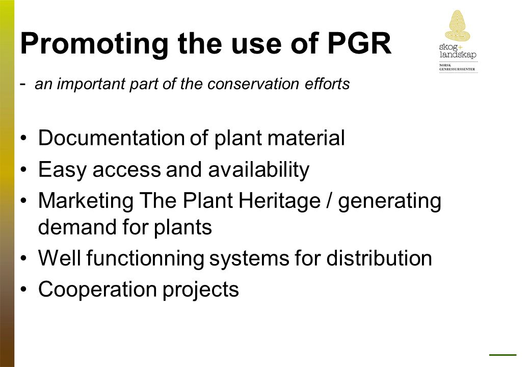 Promoting the use of PGR - an important part of the conservation efforts •Documentation of plant material •Easy access and availability •Marketing The