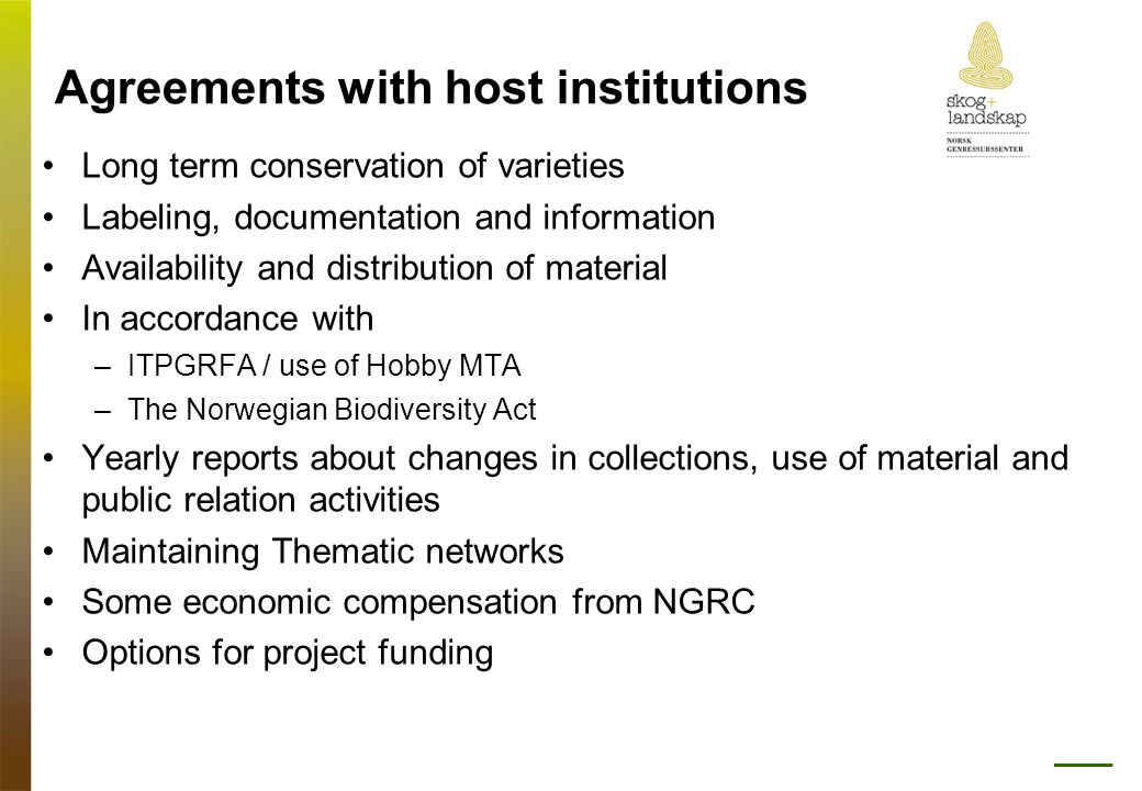 Agreements with host institutions •Long term conservation of varieties •Labeling, documentation and information •Availability and distribution of material •In accordance with –ITPGRFA / use of Hobby MTA –The Norwegian Biodiversity Act •Yearly reports about changes in collections, use of material and public relation activities •Maintaining Thematic networks •Some economic compensation from NGRC •Options for project funding