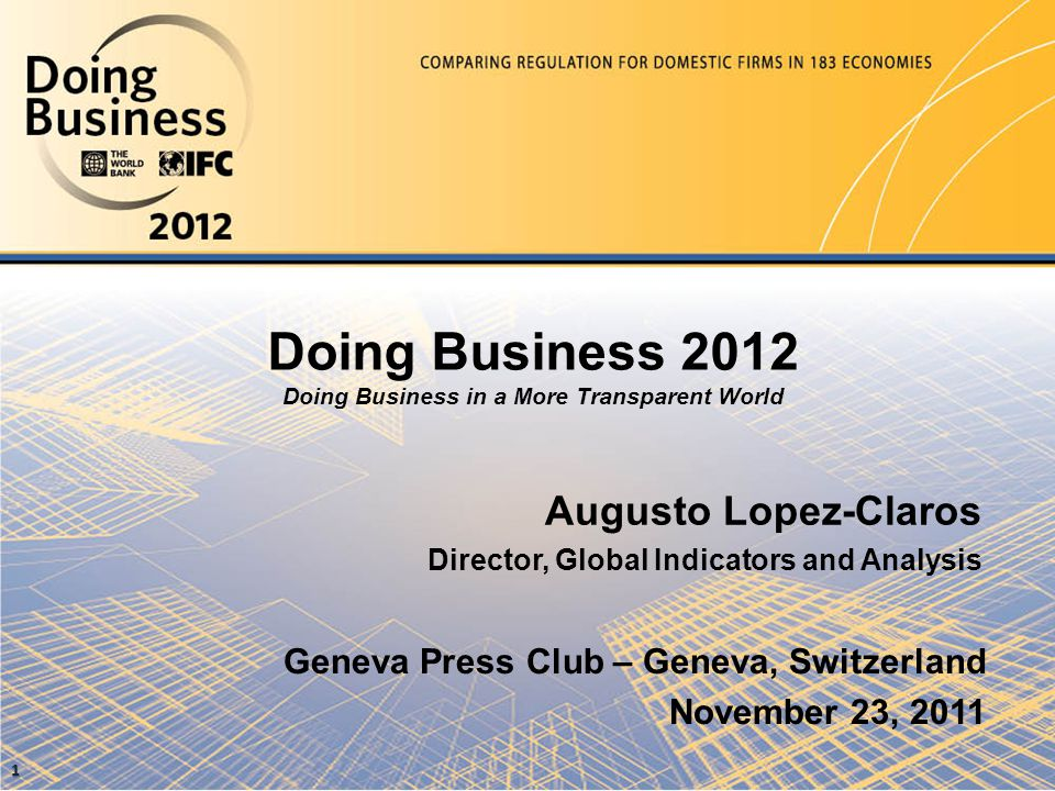 Doing Business 2012 Doing Business in a More Transparent World Augusto Lopez-Claros Director, Global Indicators and Analysis Geneva Press Club – Geneva, Switzerland November 23, 2011 1
