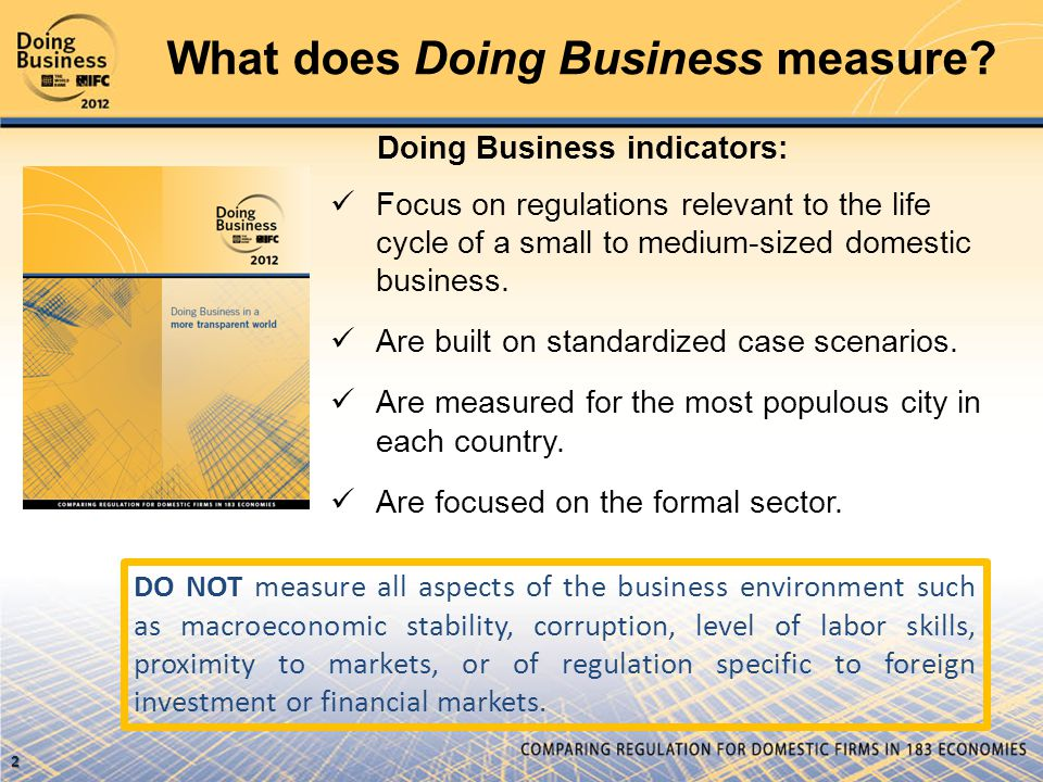 What does Doing Business measure? Doing Business indicators:  Focus on regulations relevant to the life cycle of a small to medium-sized domestic bus
