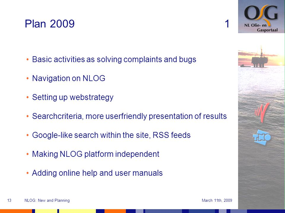 March 11th, 2009NLOG: New and Planning13 Plan 20091 Basic activities as solving complaints and bugs Navigation on NLOG Setting up webstrategy Searchcriteria, more userfriendly presentation of results Google-like search within the site, RSS feeds Making NLOG platform independent Adding online help and user manuals