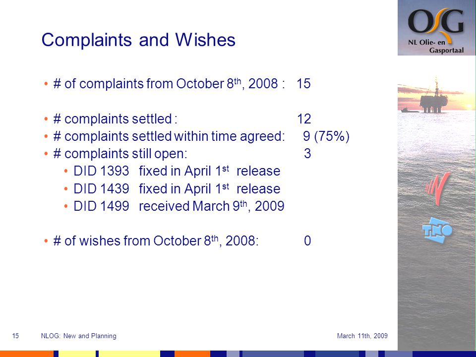 March 11th, 2009NLOG: New and Planning15 Complaints and Wishes # of complaints from October 8 th, 2008 : 15 # complaints settled : 12 # complaints settled within time agreed: 9 (75%) # complaints still open: 3 DID 1393fixed in April 1 st release DID 1439fixed in April 1 st release DID 1499received March 9 th, 2009 # of wishes from October 8 th, 2008: 0