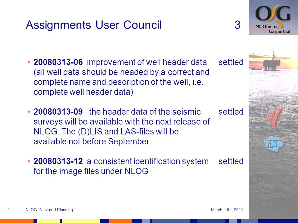 March 11th, 2009NLOG: New and Planning5 Assignments User Council3 20080313-06 improvement of well header data (all well data should be headed by a correct and complete name and description of the well, i.e.