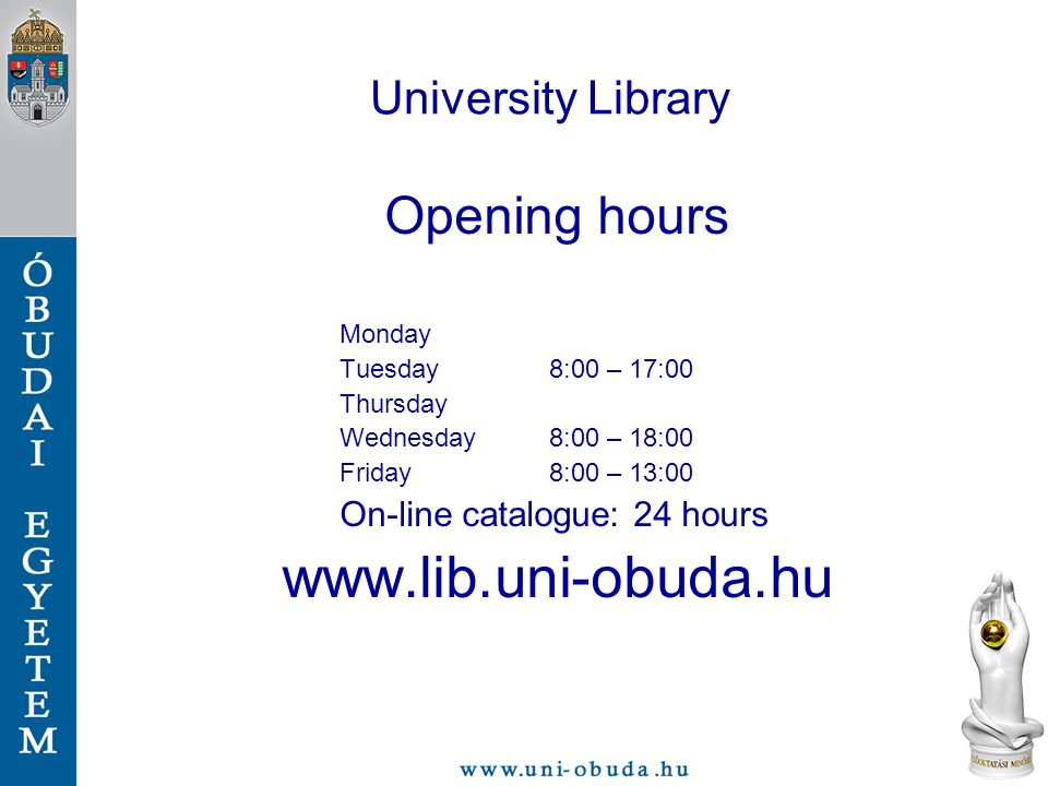 University Library Opening hours Monday Tuesday8:00 – 17:00 Thursday Wednesday8:00 – 18:00 Friday8:00 – 13:00 On-line catalogue: 24 hours www.lib.uni-