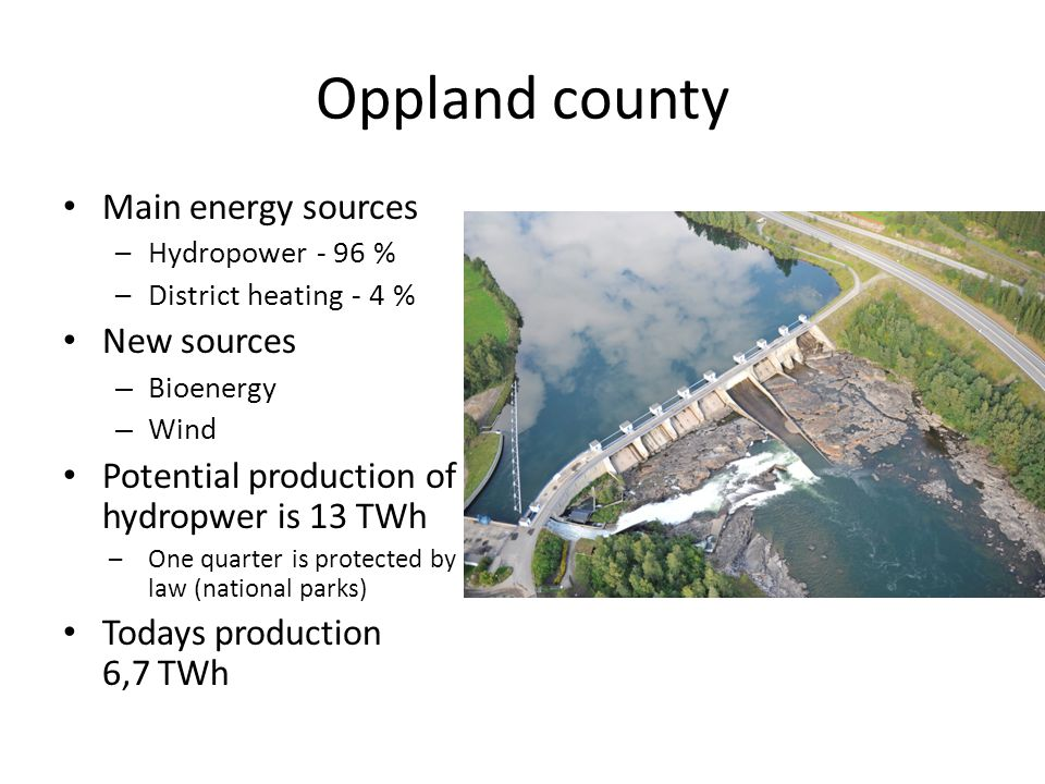 Oppland county Main energy sources –Hydropower - 96 % –District heating - 4 % New sources – Bioenergy – Wind Potential production of hydropwer is 13 TWh –One quarter is protected by law (national parks) Todays production 6,7 TWh