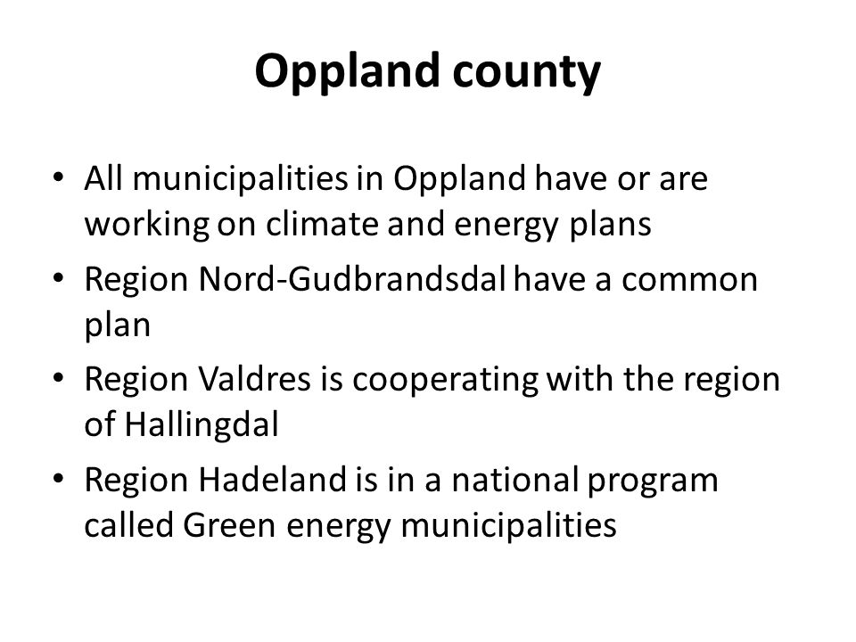 All municipalities in Oppland have or are working on climate and energy plans Region Nord-Gudbrandsdal have a common plan Region Valdres is cooperating with the region of Hallingdal Region Hadeland is in a national program called Green energy municipalities Oppland county