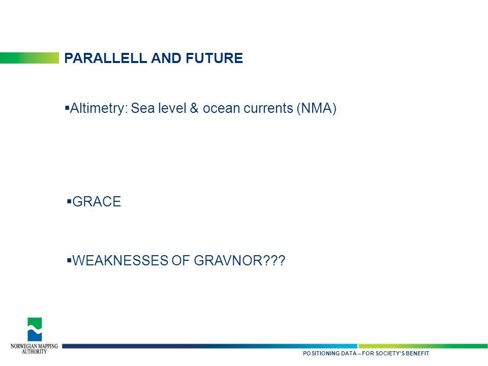 KARTDATA TIL NYTTE FOR SAMFUNNET PARALLELL AND FUTURE  Altimetry: Sea level & ocean currents (NMA) POSITIONING DATA – FOR SOCIETY'S BENEFIT  GRACE  WEAKNESSES OF GRAVNOR