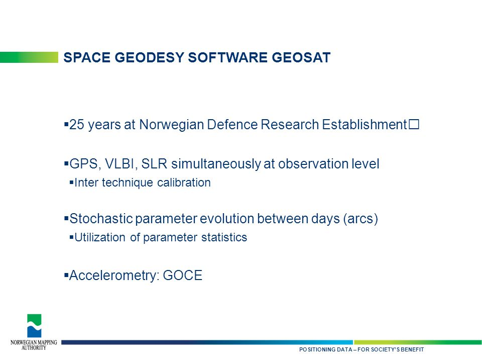 KARTDATA TIL NYTTE FOR SAMFUNNET SPACE GEODESY SOFTWARE GEOSAT  25 years at Norwegian Defence Research Establishment  GPS, VLBI, SLR simultaneously at observation level  Inter technique calibration  Stochastic parameter evolution between days (arcs)  Utilization of parameter statistics  Accelerometry: GOCE POSITIONING DATA – FOR SOCIETY'S BENEFIT