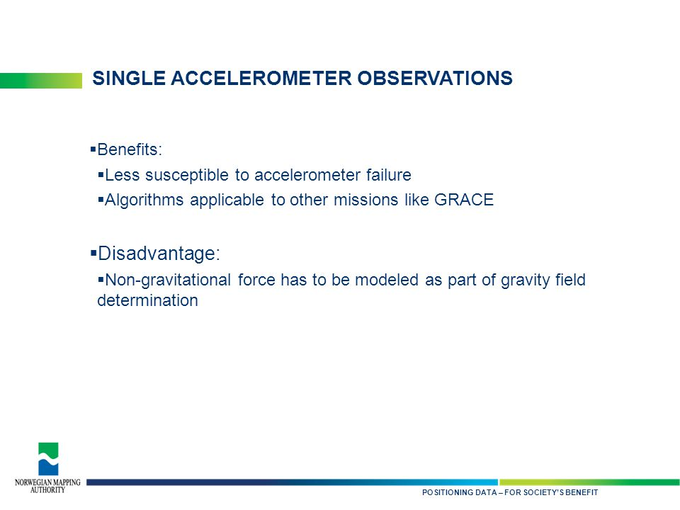 KARTDATA TIL NYTTE FOR SAMFUNNET SINGLE ACCELEROMETER OBSERVATIONS  Benefits:  Less susceptible to accelerometer failure  Algorithms applicable to other missions like GRACE  Disadvantage:  Non-gravitational force has to be modeled as part of gravity field determination POSITIONING DATA – FOR SOCIETY'S BENEFIT
