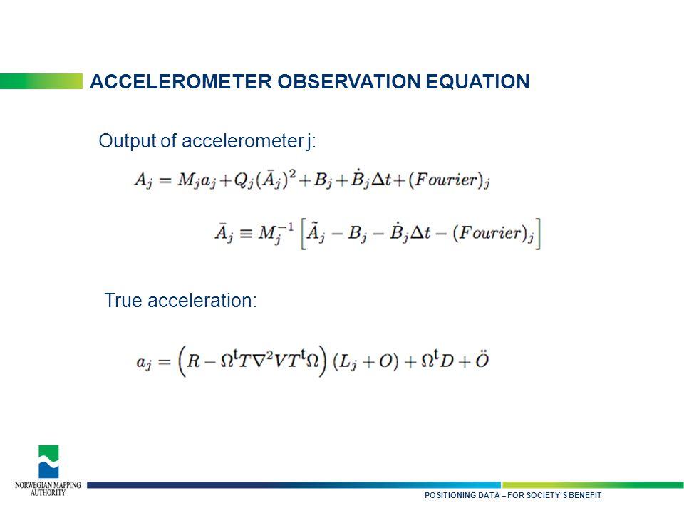 KARTDATA TIL NYTTE FOR SAMFUNNET ACCELEROMETER OBSERVATION EQUATION POSITIONING DATA – FOR SOCIETY'S BENEFIT Output of accelerometer j: True acceleration: