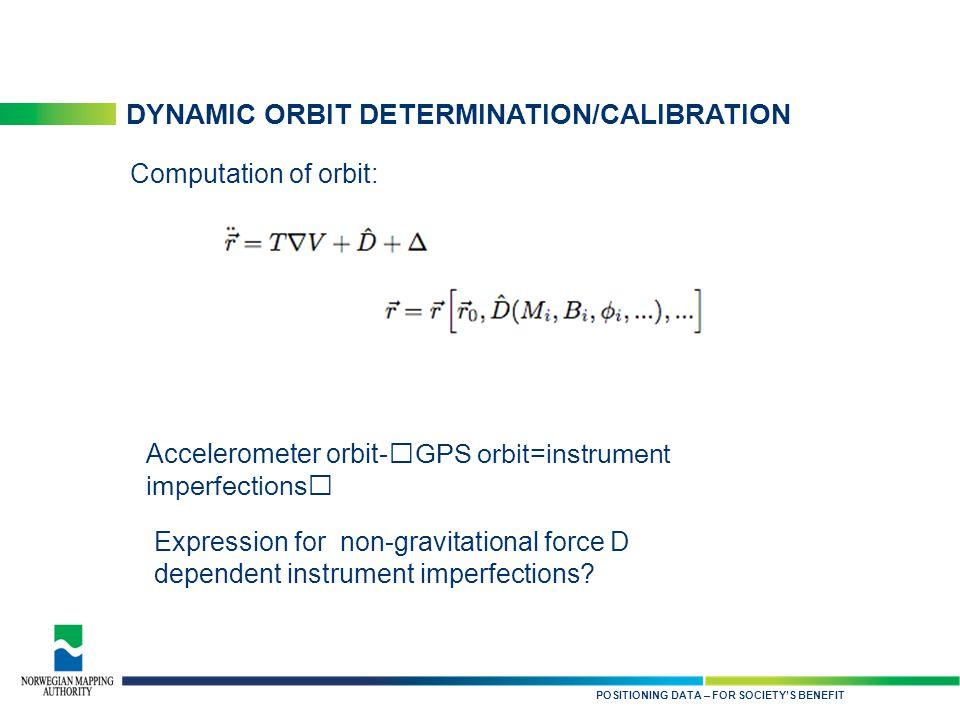 KARTDATA TIL NYTTE FOR SAMFUNNET DYNAMIC ORBIT DETERMINATION/CALIBRATION POSITIONING DATA – FOR SOCIETY'S BENEFIT Computation of orbit: Expression for non-gravitational force D dependent instrument imperfections.