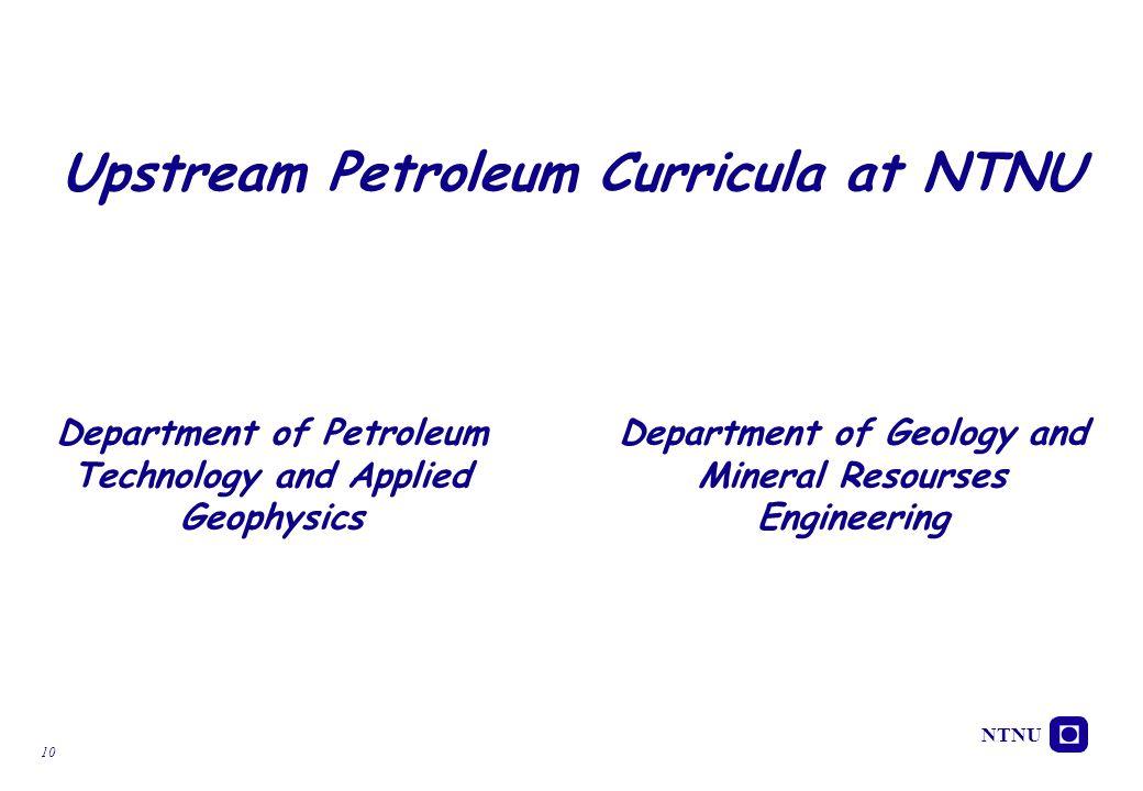 NTNU 10 Upstream Petroleum Curricula at NTNU Department of Petroleum Technology and Applied Geophysics Department of Geology and Mineral Resourses Eng