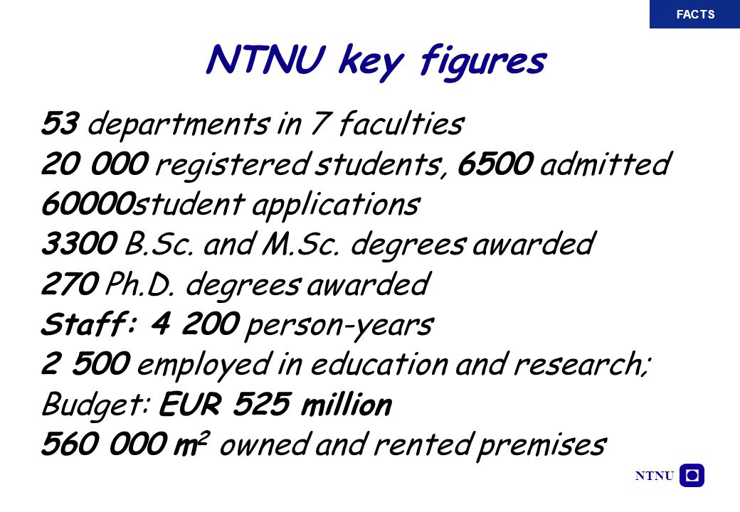 NTNU NTNU key figures 53 departments in 7 faculties 20 000 registered students, 6500 admitted 60000student applications 3300 B.Sc. and M.Sc. degrees a