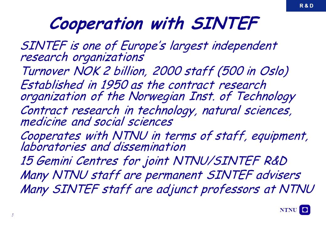 NTNU 5 Cooperation with SINTEF SINTEF is one of Europe's largest independent research organizations Turnover NOK 2 billion, 2000 staff (500 in Oslo) E