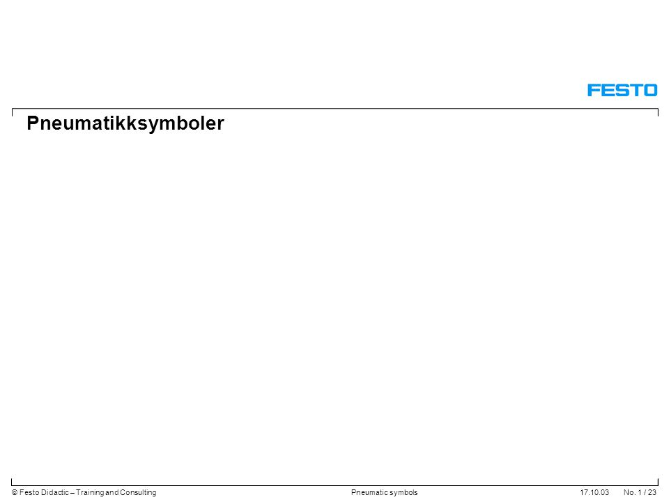 17.10.03 No. 1 / 23© Festo Didactic – Training and ConsultingPneumatic symbols Pneumatikksymboler