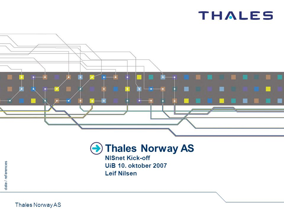 1 date / references This document is the property of Thales Group and may not be copied or communicated without written consent of Thales Thales Norway AS Thales Internasjonalt konsern med hovedkontor i Frankrike 68 000 ansatte i tre forretningsområder Omsetning >10.2 milliarder Euro (2006) Thales Norway Heleid datterselskap med 185 ansatte Kontorer i Oslo, Trondheim og Stavanger Produktutvikling, systemintegrasjon, tjenester Største produktområder Sikkerhetsløsninger – krypto - MMS Kommunikasjonsnettverk Defence Aerospace Security Thales Norway er verdensledende på leveranser av High Grade krypto til NATO (-land)