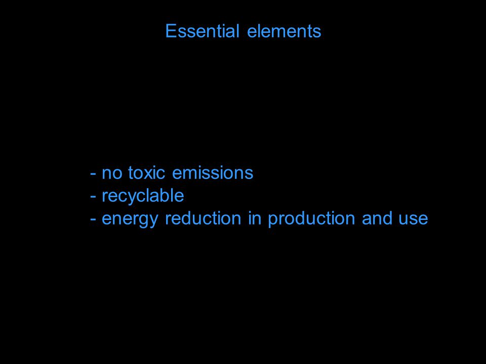 Essential elements - no toxic emissions - recyclable - energy reduction in production and use