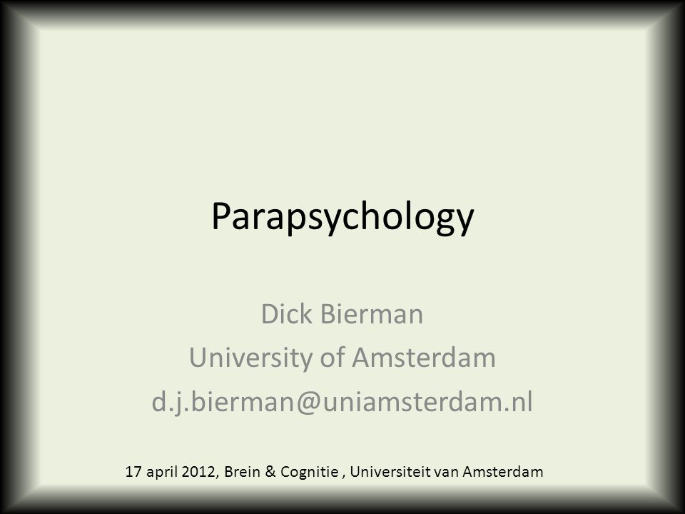 Parapsychology Dick Bierman University of Amsterdam d.j.bierman@uniamsterdam.nl 17 april 2012, Brein & Cognitie, Universiteit van Amsterdam
