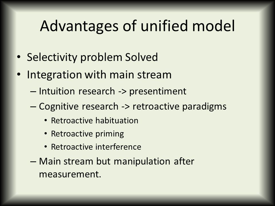 Advantages of unified model Selectivity problem Solved Integration with main stream – Intuition research -> presentiment – Cognitive research -> retro