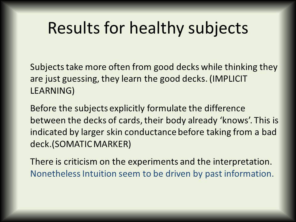 Results for healthy subjects Subjects take more often from good decks while thinking they are just guessing, they learn the good decks. (IMPLICIT LEAR