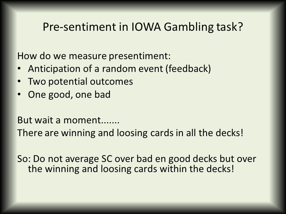 Pre-sentiment in IOWA Gambling task? How do we measure presentiment: Anticipation of a random event (feedback) Two potential outcomes One good, one ba