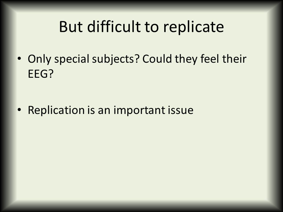 But difficult to replicate Only special subjects? Could they feel their EEG? Replication is an important issue