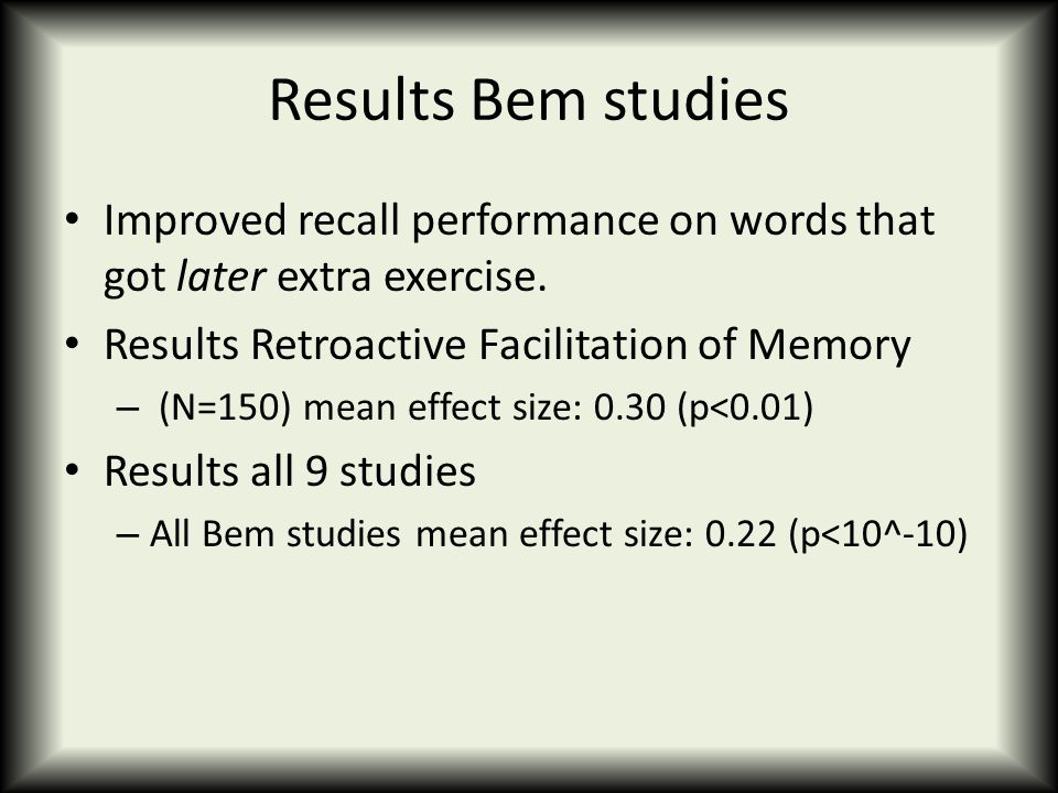 Results Bem studies Improved recall performance on words that got later extra exercise. Results Retroactive Facilitation of Memory – (N=150) mean effe