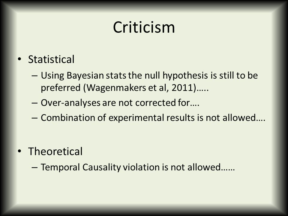 Criticism Statistical – Using Bayesian stats the null hypothesis is still to be preferred (Wagenmakers et al, 2011)…..