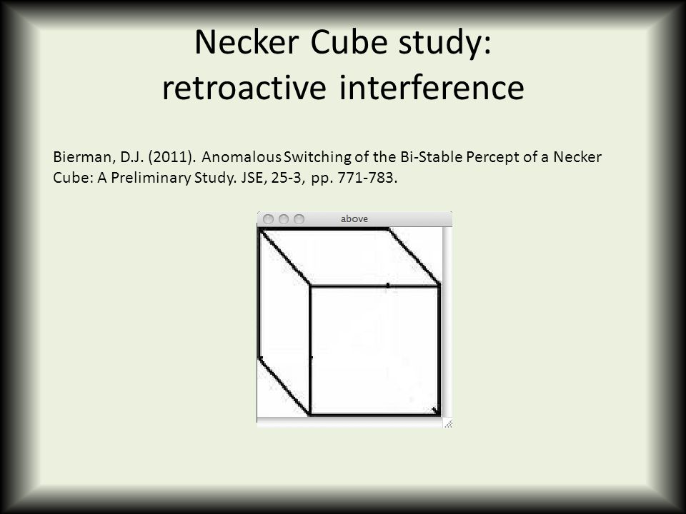 Necker Cube study: retroactive interference Bierman, D.J. (2011). Anomalous Switching of the Bi-Stable Percept of a Necker Cube: A Preliminary Study.