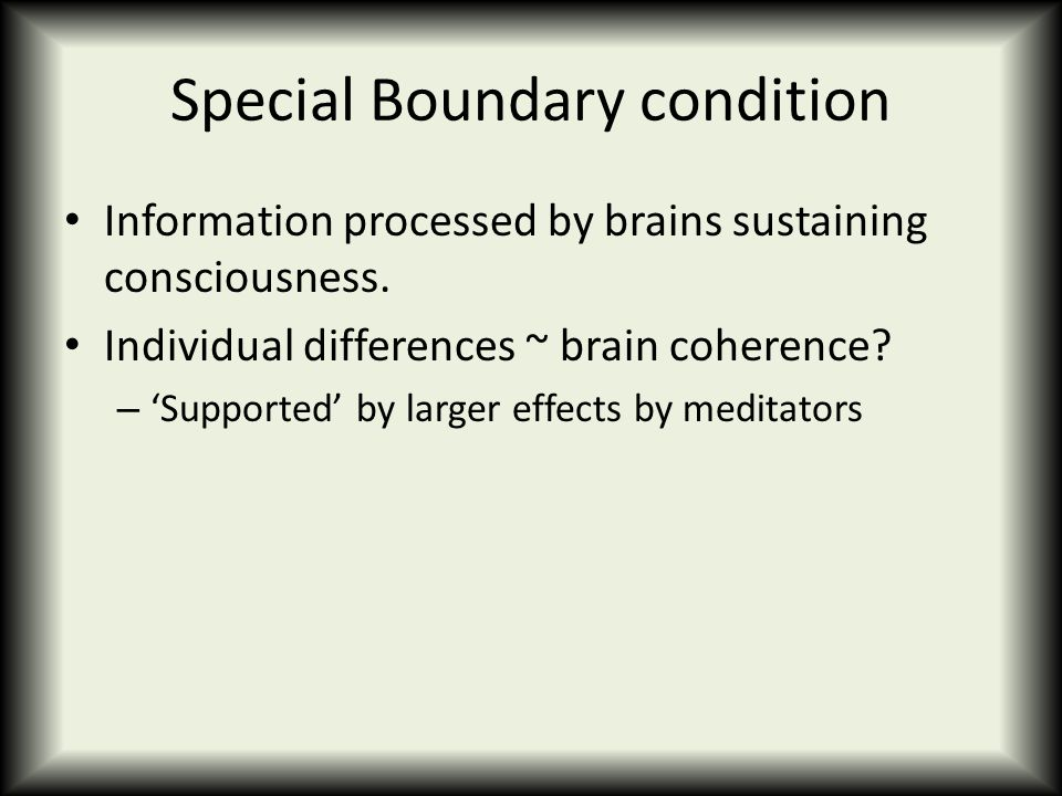 Special Boundary condition Information processed by brains sustaining consciousness. Individual differences ~ brain coherence? – 'Supported' by larger