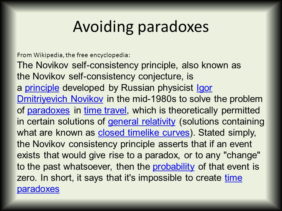 Avoiding paradoxes From Wikipedia, the free encyclopedia: The Novikov self-consistency principle, also known as the Novikov self-consistency conjecture, is a principle developed by Russian physicist Igor Dmitriyevich Novikov in the mid-1980s to solve the problem of paradoxes in time travel, which is theoretically permitted in certain solutions of general relativity (solutions containing what are known as closed timelike curves).