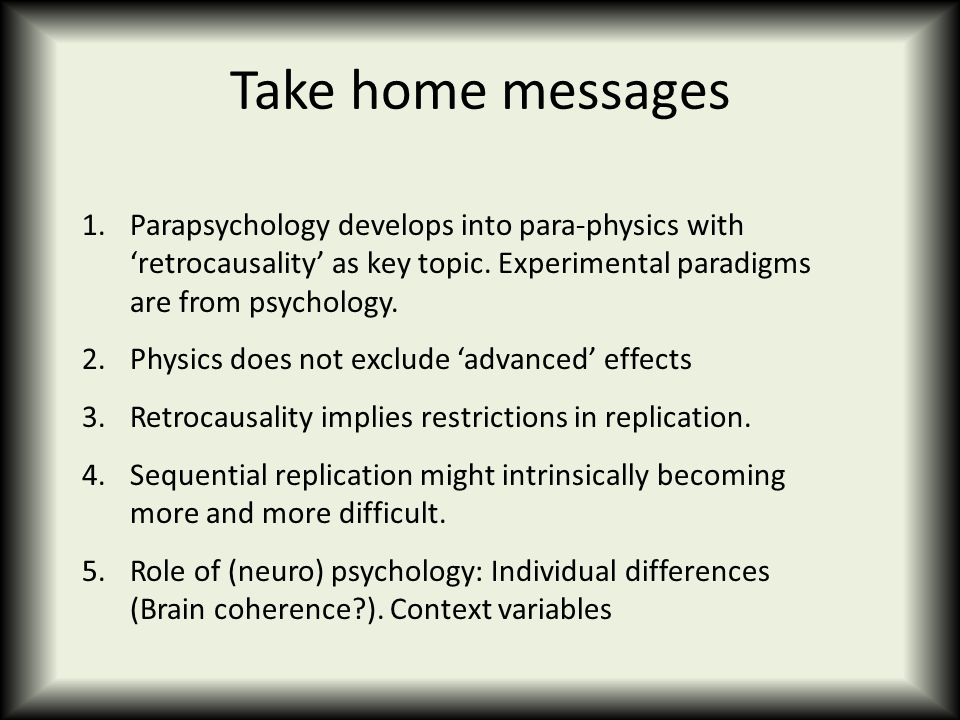 Take home messages 1.Parapsychology develops into para-physics with 'retrocausality' as key topic. Experimental paradigms are from psychology. 2.Physi