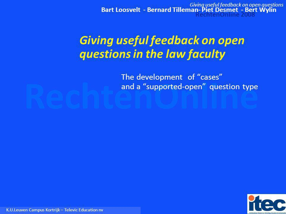 Bart Loosvelt - Bernard Tilleman- Piet Desmet - Bert Wylin RechtenOnline 2008 Giving useful feedback on open questions RechtenOnline K.U.Leuven Campus Kortrijk – Televic Education nv Content 1.Problem 2.Beyond closed exercises: typology of exercise types 3.Two possible solutions 4.Strategy 1 : decision tree or case 5.Strategy 2 : open supported 6.Quantitative & qualitative evidence 7.Work in progress