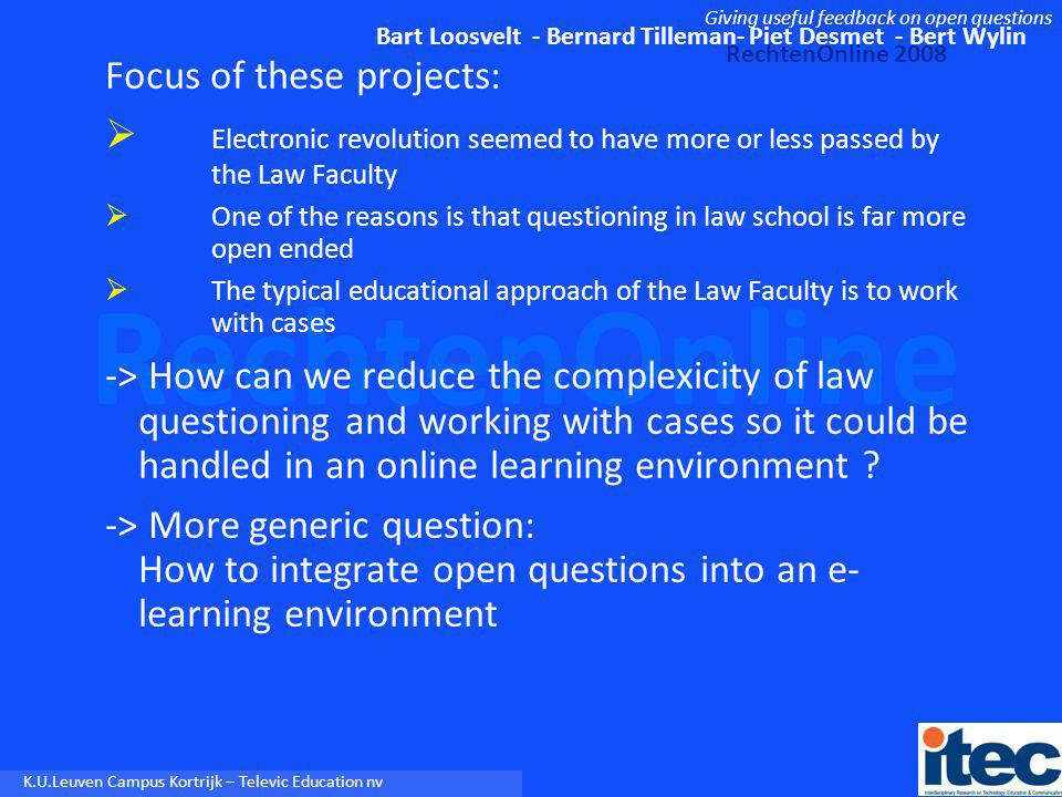 Bart Loosvelt - Bernard Tilleman- Piet Desmet - Bert Wylin RechtenOnline 2008 Giving useful feedback on open questions RechtenOnline K.U.Leuven Campus Kortrijk – Televic Education nv These 2 projects focus on CALI (Computer Assisted Legal Instruction), but are transposable to other domains, like CALL: 1) CLIL (Content and Language Integrated Learning): one learns a subject through the medium of a foreign language 2) TBL (Task-Based Learning): goal-oriented real-life tasks focusing on meaning (not on form) 3) Comprehension activities (reading and listening): meaning-focused questions 4) …