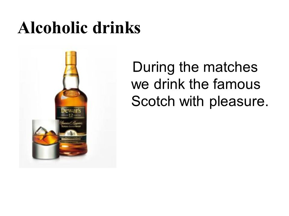 Alcoholic drinks During the matches we drink the famous Scotch with pleasure.