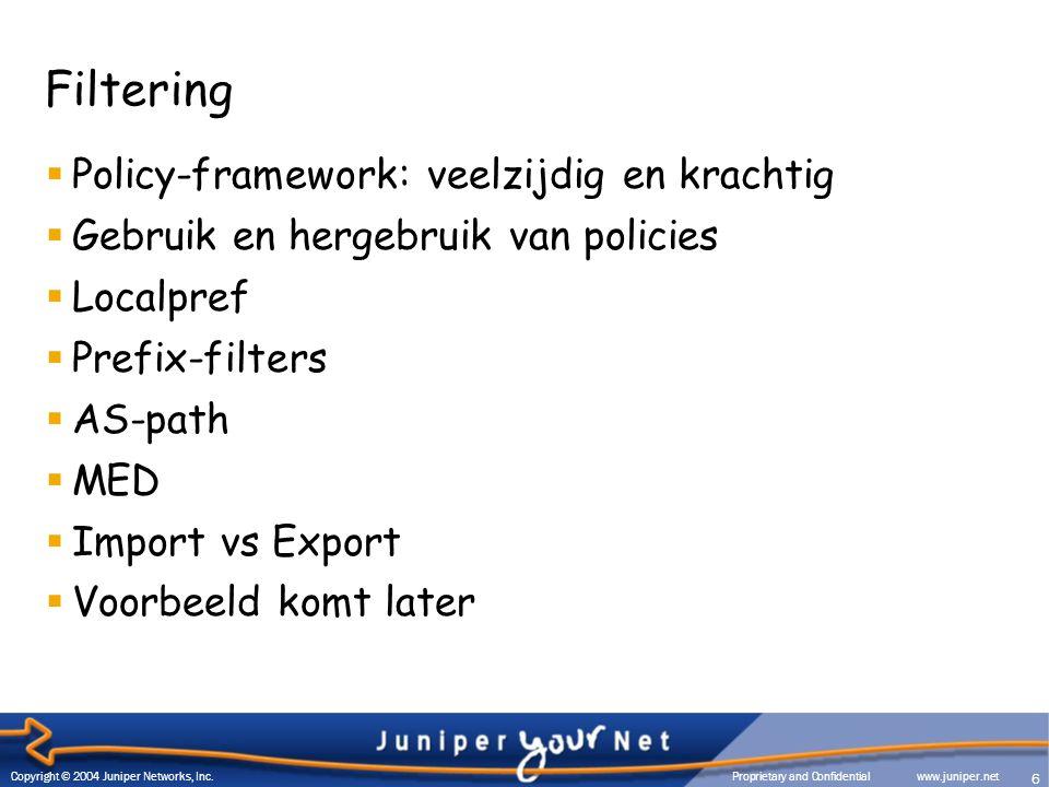 Filtering  Policy-framework: veelzijdig en krachtig  Gebruik en hergebruik van policies  Localpref  Prefix-filters  AS-path  MED  Import vs Export  Voorbeeld komt later 6 Copyright © 2004 Juniper Networks, Inc.