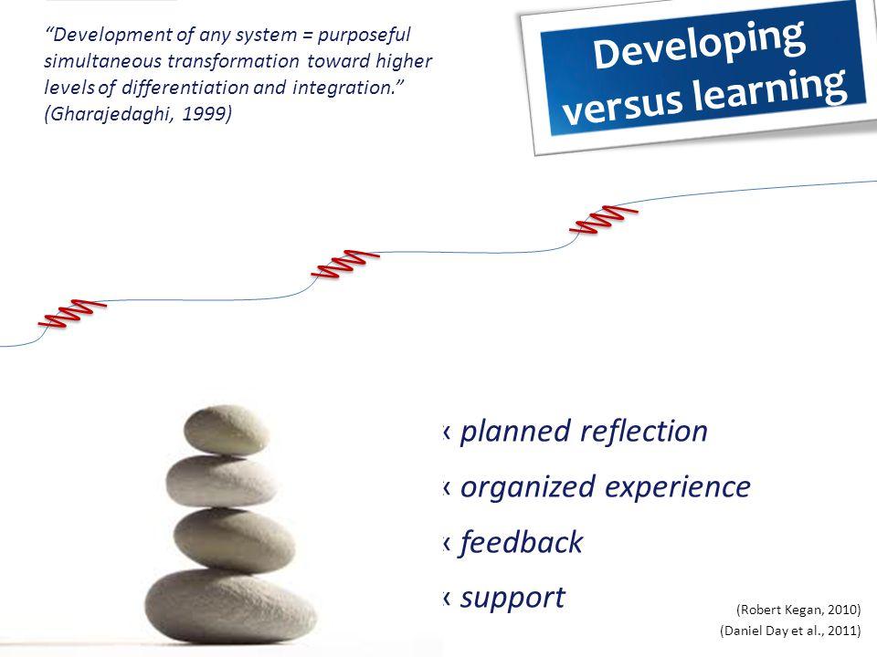 "Developing versus learning (Robert Kegan, 2010) (Daniel Day et al., 2011) ""Development of any system = purposeful simultaneous transformation toward h"