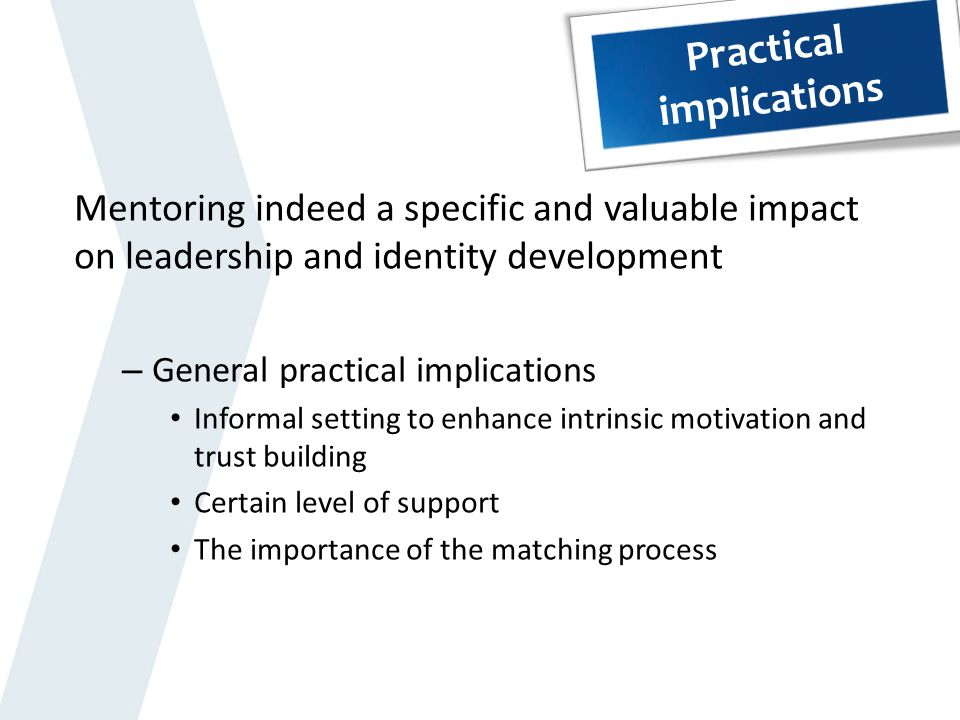 Practical implications Mentoring indeed a specific and valuable impact on leadership and identity development – General practical implications Informa