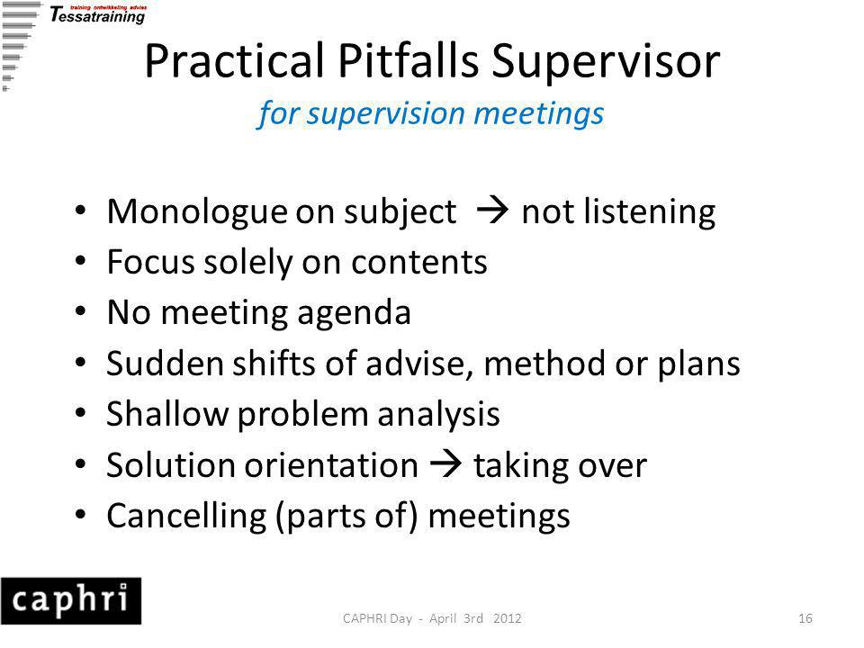CAPHRI Day - April 3rd 201216 Practical Pitfalls Supervisor for supervision meetings Monologue on subject  not listening Focus solely on contents No meeting agenda Sudden shifts of advise, method or plans Shallow problem analysis Solution orientation  taking over Cancelling (parts of) meetings