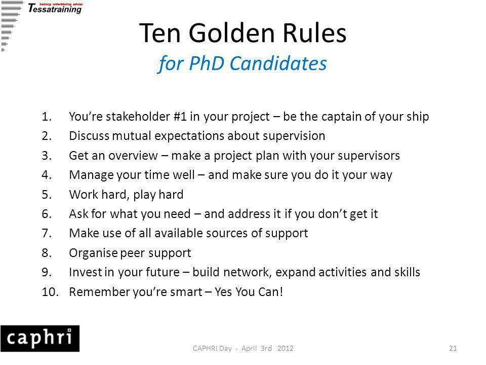 CAPHRI Day - April 3rd 201221 Ten Golden Rules for PhD Candidates 1.You're stakeholder #1 in your project – be the captain of your ship 2.Discuss mutual expectations about supervision 3.Get an overview – make a project plan with your supervisors 4.Manage your time well – and make sure you do it your way 5.Work hard, play hard 6.Ask for what you need – and address it if you don't get it 7.Make use of all available sources of support 8.Organise peer support 9.Invest in your future – build network, expand activities and skills 10.Remember you're smart – Yes You Can!