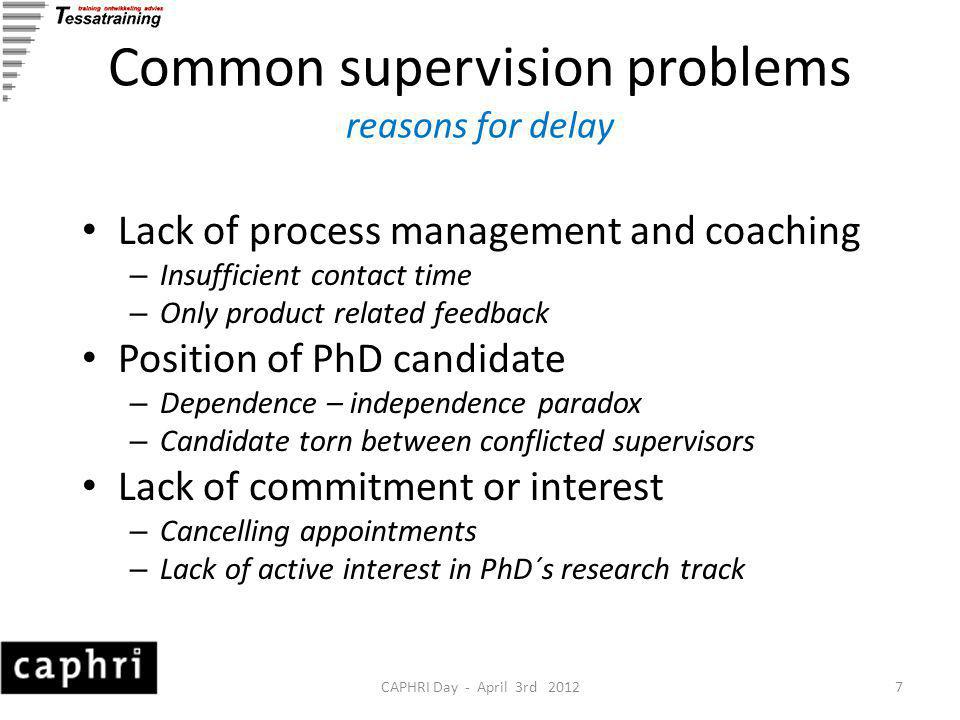 CAPHRI Day - April 3rd 20127 Common supervision problems reasons for delay Lack of process management and coaching – Insufficient contact time – Only product related feedback Position of PhD candidate – Dependence – independence paradox – Candidate torn between conflicted supervisors Lack of commitment or interest – Cancelling appointments – Lack of active interest in PhD´s research track