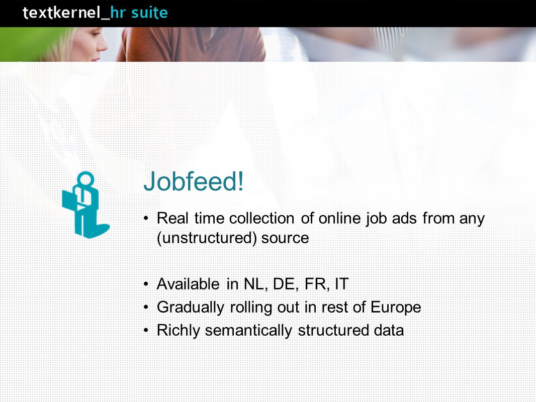 Jobfeed! Real time collection of online job ads from any (unstructured) source Available in NL, DE, FR, IT Gradually rolling out in rest of Europe Ric
