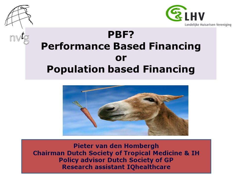 PBF? Performance Based Financing or Population based Financing Pieter van den Hombergh Chairman Dutch Society of Tropical Medicine & IH Policy advisor