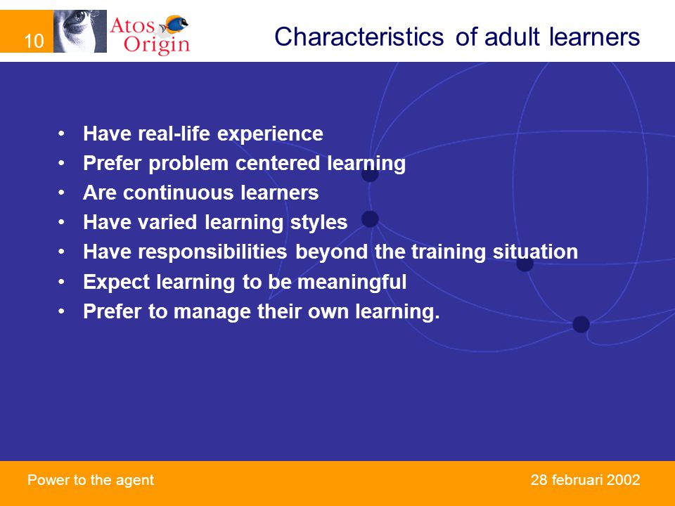 10 Power to the agent februari 2002 Characteristics of adult learners Have real-life experience Prefer problem centered learning Are continuous learners Have varied learning styles Have responsibilities beyond the training situation Expect learning to be meaningful Prefer to manage their own learning.