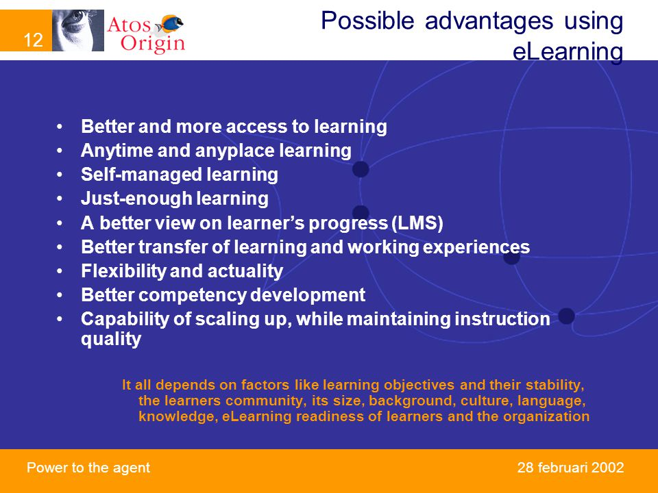 12 Power to the agent februari 2002 Possible advantages using eLearning Better and more access to learning Anytime and anyplace learning Self-managed learning Just-enough learning A better view on learner's progress (LMS) Better transfer of learning and working experiences Flexibility and actuality Better competency development Capability of scaling up, while maintaining instruction quality It all depends on factors like learning objectives and their stability, the learners community, its size, background, culture, language, knowledge, eLearning readiness of learners and the organization